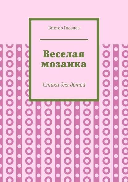 Фото - Виктор Гвоздев Веселая мозаика. Стихи для детей стихи для утренников