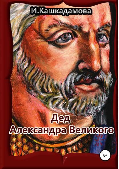 Ирина Николаевна Кашкадамова Дед Александра Великого магаффи дж джилман а империя александра великого