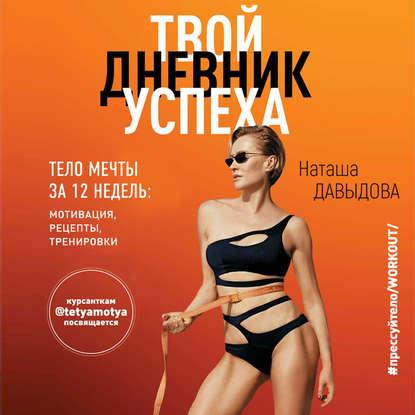 Давыдова Наталья Твой дневник успеха. Тело мечты за 12 недель: мотивация, рецепты, тренировки обложка