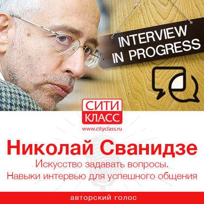 Николай Сванидзе Искусство задавать вопросы. Навыки интервью для успешного общения