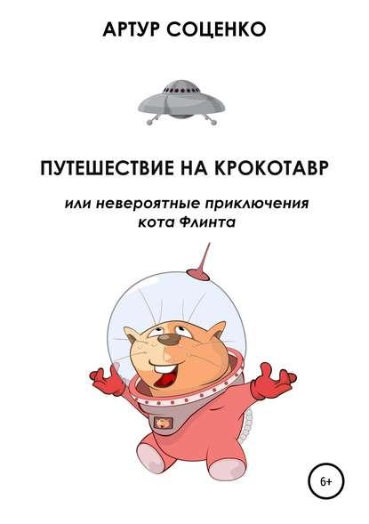 Артур Соценко Путешествие на Крокотавр, или Невероятные приключения кота Флинта
