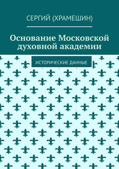 Сергий (Храмешин) Основание Московской духовной академии. Исторические данные