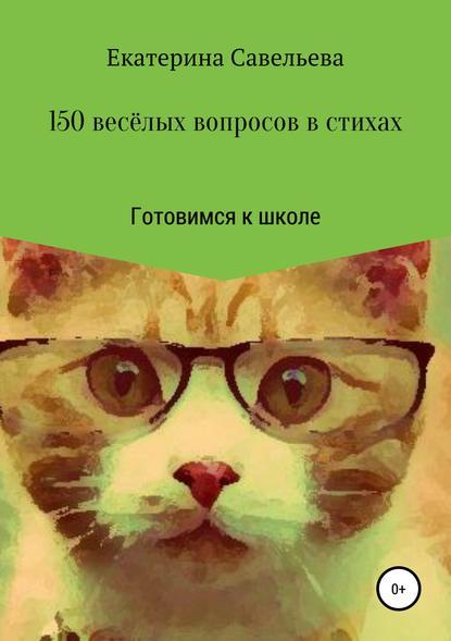 Екатерина Андреевна Савельева 150 весёлых вопросов в стихах. Готовимся к школе