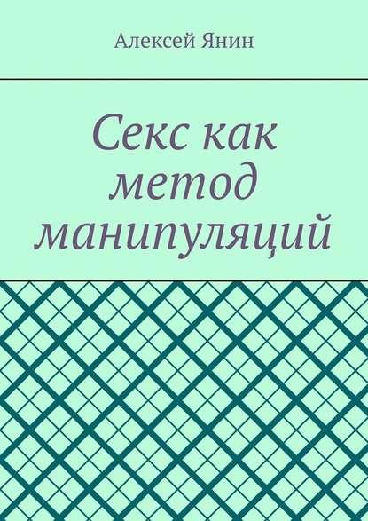 Алексей Александрович Янин Секс как метод манипуляций лебедев сергей александрович научный метод история и теория монография