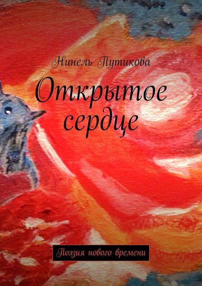 Нинель Путикова Открытое сердце. Поэзия нового времени