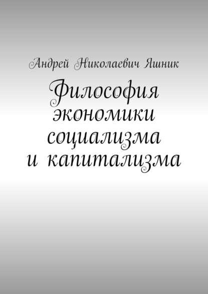 Андрей Николаевич Яшник Философия экономики социализма икапитализма л с якунин основы теории научного познания