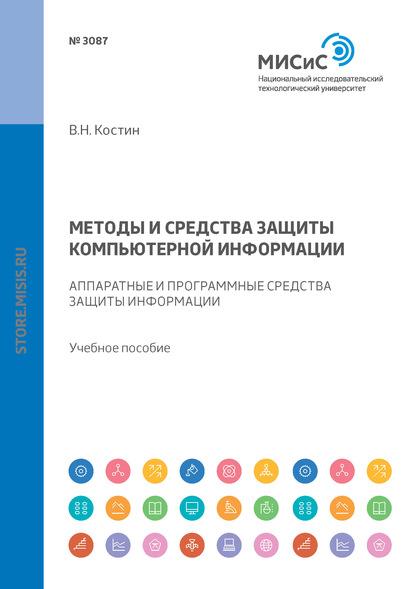 В. Н. Костин Методы и средства защиты компьютерной информации. Аппаратные и программные средства защиты информации