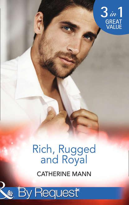 Catherine Mann Rich, Rugged And Royal: The Maverick Prince недорого