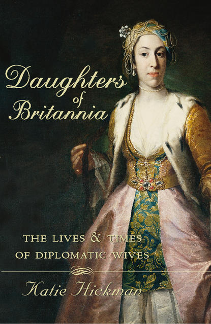 Katie Hickman Daughters of Britannia: The Lives and Times of Diplomatic Wives недорого