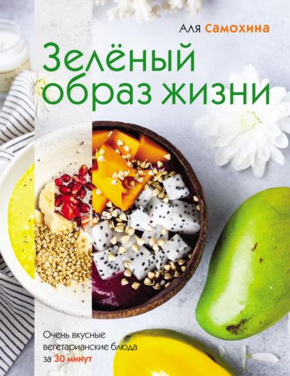 Аля Самохина Зеленый образ жизни самохина а зеленый образ жизни очень вкусные вегетарианские блюда за 30 минут