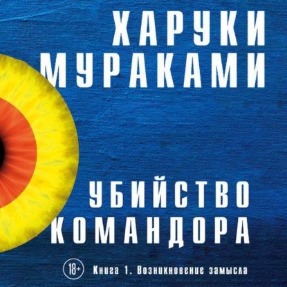 Мураками Харуки Убийство Командора. Книга 1. Возникновение замысла обложка