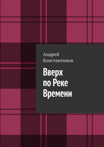 Андрей Константинов Вверх поРеке Времени