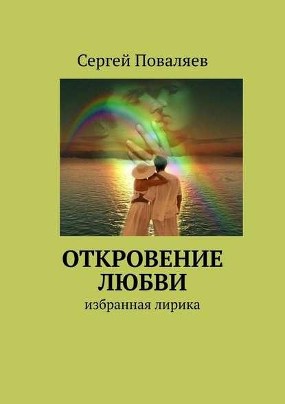 Сергей Анатольевич Поваляев Откровение любви. Избранная лирика цена 2017