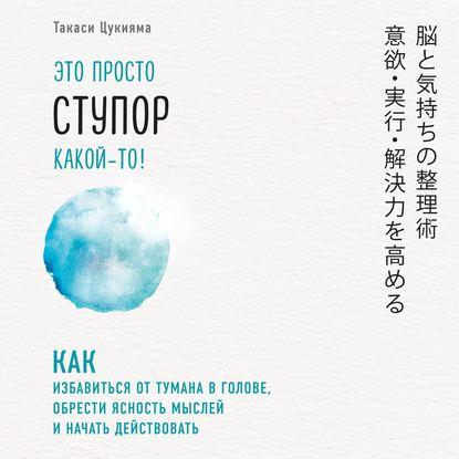 Цукияма Такаси Это просто ступор какой-то! Как избавиться от тумана в голове, обрести ясность мыслей и начать действовать обложка