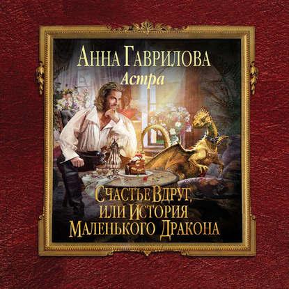 Гаврилова Анна Сергеевна Астра. Счастье вдруг, или История маленького дракона обложка