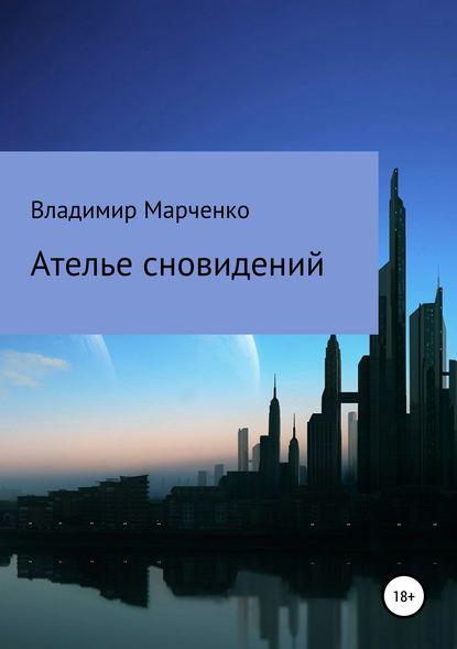 Фото - Владимир Михайлович Марченко Ателье сновидений вольф фред алан йога путешествия во времени как разум может преодолеть время