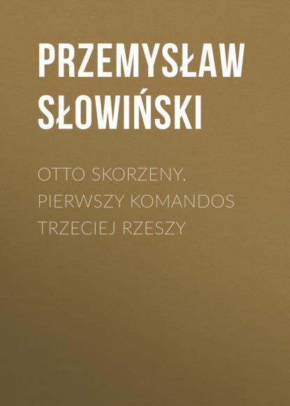 Фото - Przemysław Słowiński Otto Skorzeny. Pierwszy komandos Trzeciej Rzeszy przemysław słowiński przemek saleta łowca adrenaliny