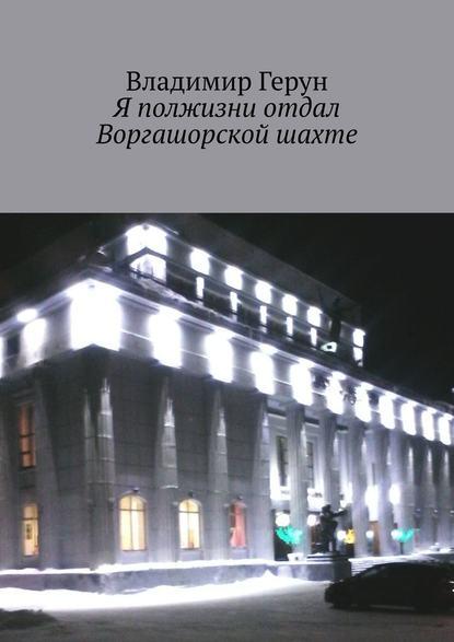Владимир Герун Я полжизни отдал Воргашорской шахте петров владимир николаевич чудо обед за полчаса