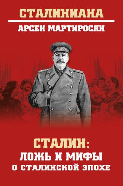 Арсен Мартиросян Сталин. Ложь и мифы о сталинской эпохе мартиросян а б сталин ложь и мифы о сталинской эпохе