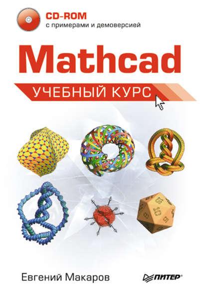 Е. Г. Макаров Mathcad. Учебный курс недорого