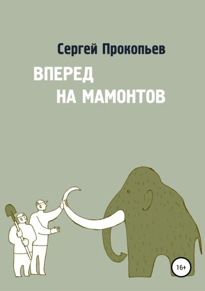 Сергей Николаевич Прокопьев Вперёд на мамонтов андрей мамонтов практический