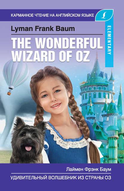 Лаймен Фрэнк Баум Удивительный волшебник из Страны Оз / The Wonderful Wizard of Oz баум лаймен фрэнк удивительный волшебник страны оз the wonderful wizard of oz компакт диск mp3 1 й уровень