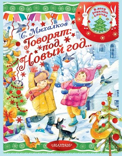 Сергей Михалков Говорят под Новый год… юрий кушак новогодние стихи новый новенький год