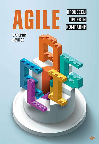 Валерий Николаевич Фунтов Agile. Процессы, проекты, компании лоффлер марк ретроспектива в agile проверенные методы и инновационные подходы