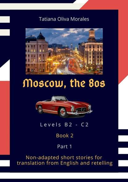 Tatiana Oliva Morales Moscow, the 80s. Non-adapted short stories for translation from English and retelling. Levels B2—C2. Book 2. Part 1 the stories of english