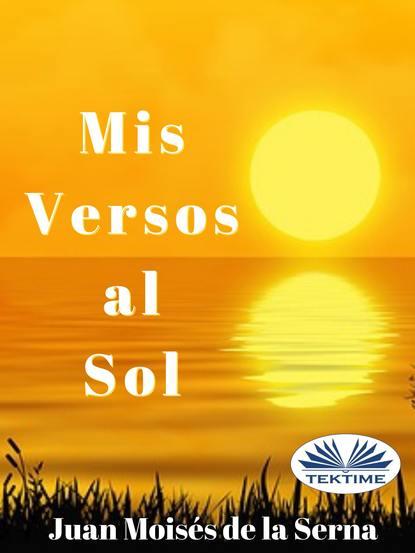Juan Moisés De La Serna Mis Versos Al Sol máximo badaró los encantos del poder