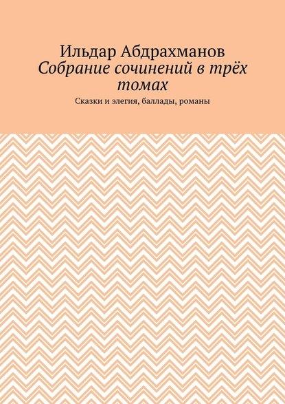 Ильдар Абдрахманов Собрание сочинений втрёх томах. Сказки и элегия, баллады, романы