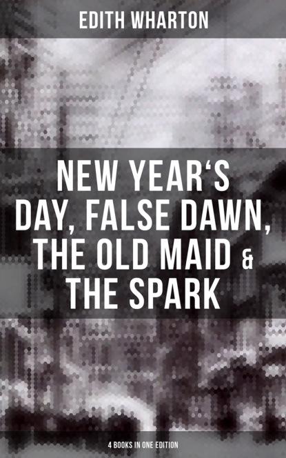Фото - Edith Wharton Edith Wharton: New Year's Day, False Dawn, The Old Maid & The Spark (4 Books in One Edition) wharton anne hollingsworth in château land