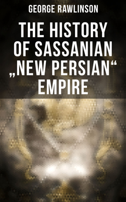 George Rawlinson The History of Sassanian New Persian Empire