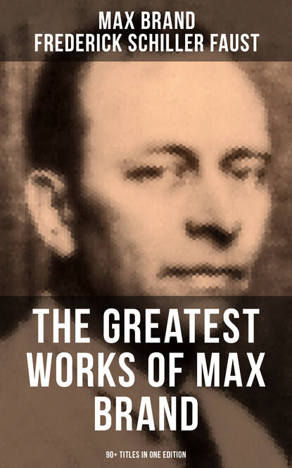 Max Brand The Greatest Works of Max Brand - 90+ Titles in One Edition недорого