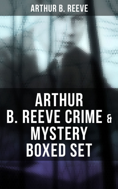 Arthur B. Reeve Arthur B. Reeve Crime & Mystery Boxed Set