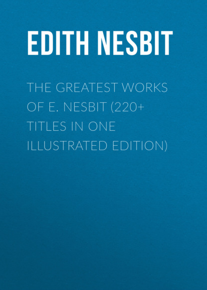 Фото - Эдит Несбит The Greatest Works of E. Nesbit (220+ Titles in One Illustrated Edition) e nesbit new treasure seekers or the bastable children in search of a fortune