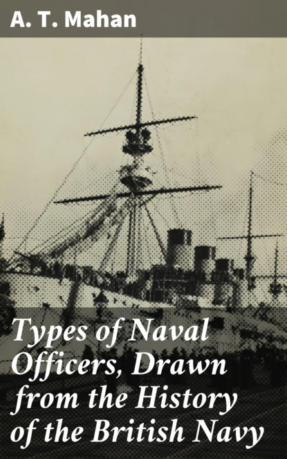 A. T. Mahan Types of Naval Officers, Drawn from the History of the British Navy alfred thayer mahan types of naval officers drawn from the history of the british navy