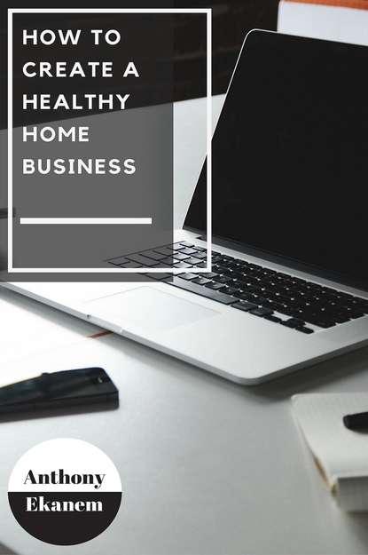 Anthony Ekanem How to Create a Healthy Home Business anthony ekanem living big on a small budget