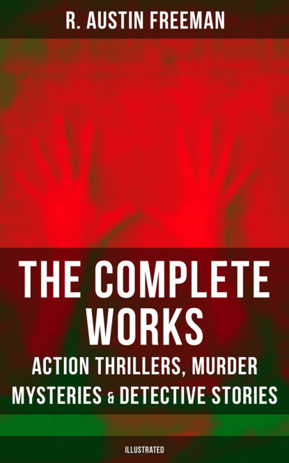 R. Austin Freeman The Complete Works of R. Austin Freeman: Action Thrillers, Murder Mysteries & Detective Stories (Illustrated) r austin freeman the red thumb mark