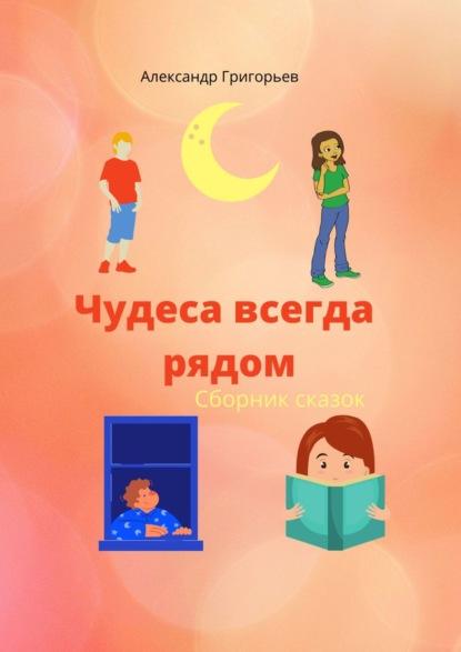 Александр Григорьев Чудеса всегда рядом александр григорьев необычные сказки сборник сказок