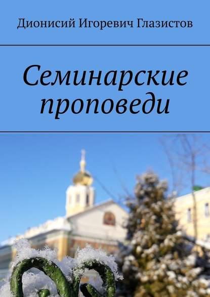 Дионисий Игоревич Глазистов Семинарские проповеди сергий храмешин основание московской духовной академии исторические данные