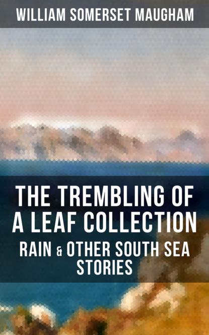 Уильям Сомерсет Моэм The Trembling of a Leaf Collection – Rain & Other South Sea Stories alison barnard a walk in the rain