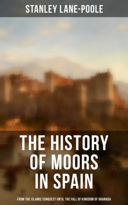 Stanley Lane-Poole The History of Moors in Spain: From the Islamic Conquest until the Fall of Kingdom of Granada недорого