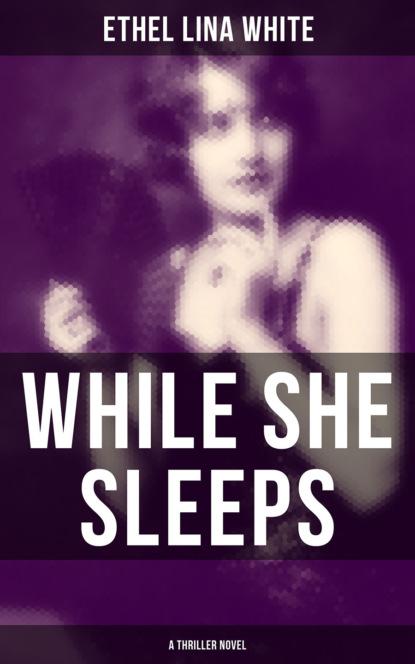 Ethel Lina White WHILE SHE SLEEPS (A Thriller Novel) ethel lina white while she sleeps a mystery novel