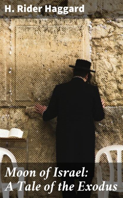 Фото - H. Rider Haggard Moon of Israel: A Tale of the Exodus h rider haggard the way of the spirit