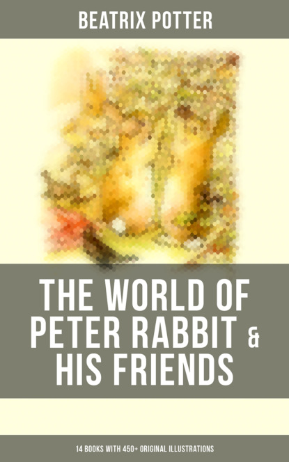 Beatrix Potter The World of Peter Rabbit & His Friends: 14 Books with 450+ Original Illustrations potter beatrix peter rabbit my first little library 4 books