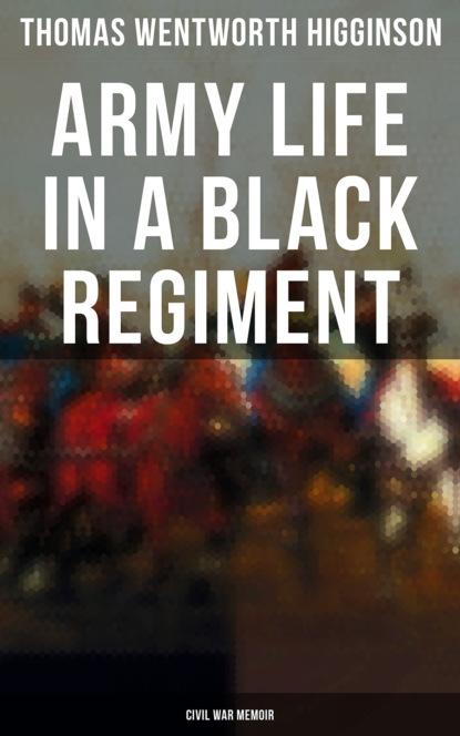 Thomas Wentworth Higginson Army Life in a Black Regiment - Civil War Memoir graf von wolf ernst hugo emil baudissin life in a german crack regiment