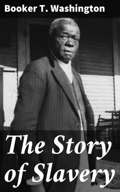 Booker T. Washington The Story of Slavery booker t washington the negro problem a series of articles by representative american negroes of to day
