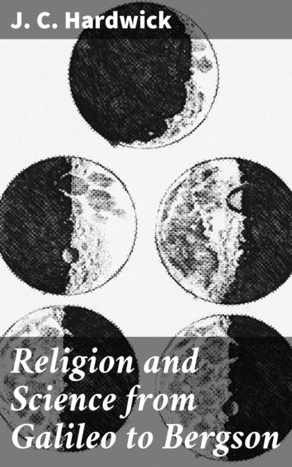 J. C. Hardwick Religion and Science from Galileo to Bergson hardwick e seduction and betrayal