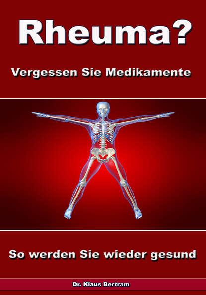 Dr. Klaus Bertram Rheuma? Vergessen Sie Medikamente – So werden Sie wieder gesund dr klaus bertram arthrose – vergessen sie medikamente – mit natürlichen heilverfahren schmerz